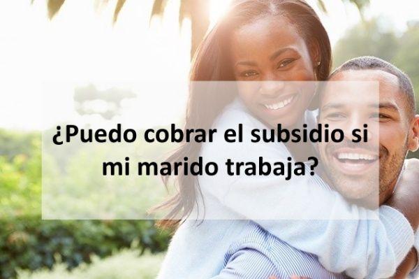 ¿Puedo cobrar el subsidio si mi marido trabaja?
