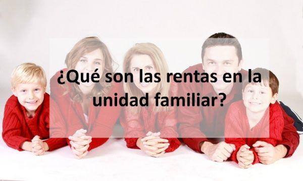 ¿Qué son las rentas en la unidad familiar?